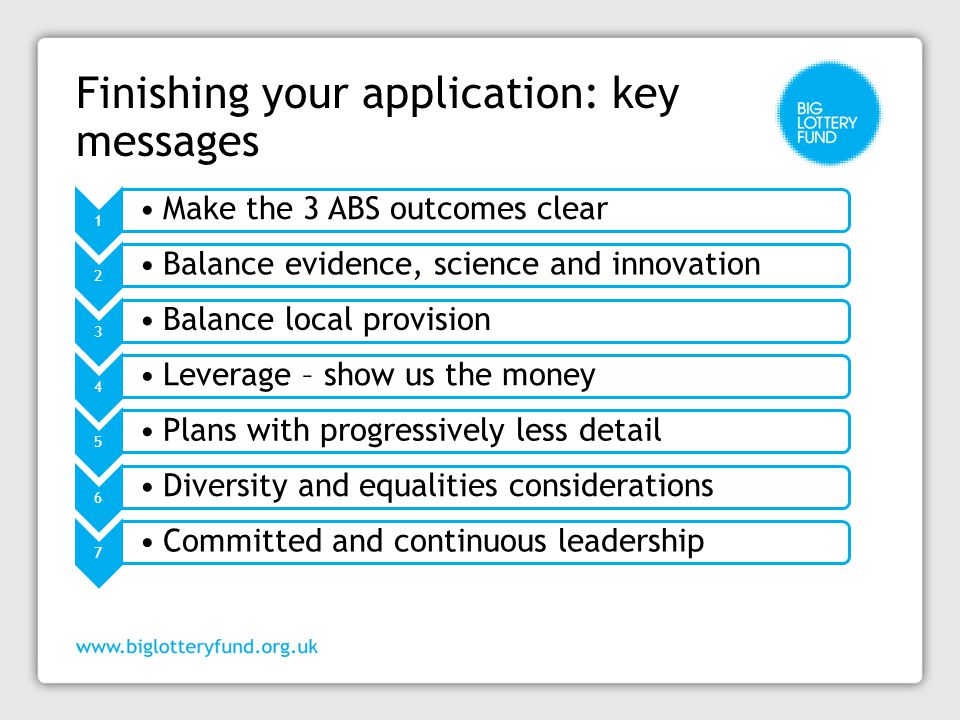 Finishing your application: key messages 1 Make the 3 ABS outcomes clear 2 Balance evidence, science and innovation 3 Balance local provision 4 Leverage – show us the money 5 Plans with progressively less detail 6 Diversity and equalities considerations 7 Committed and continuous leadership