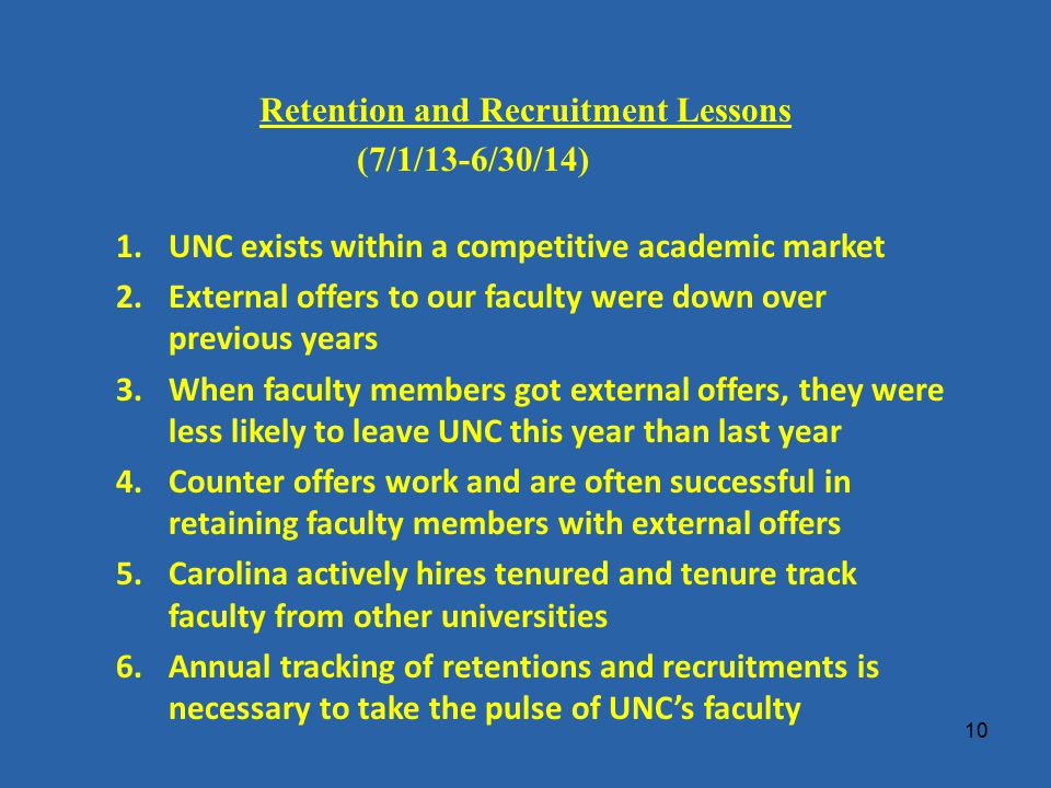 Retention and Recruitment Lessons (7/1/13-6/30/14) 1.UNC exists within a competitive academic market 2.External offers to our faculty were down over previous years 3.When faculty members got external offers, they were less likely to leave UNC this year than last year 4.Counter offers work and are often successful in retaining faculty members with external offers 5.Carolina actively hires tenured and tenure track faculty from other universities 6.Annual tracking of retentions and recruitments is necessary to take the pulse of UNC's faculty 10