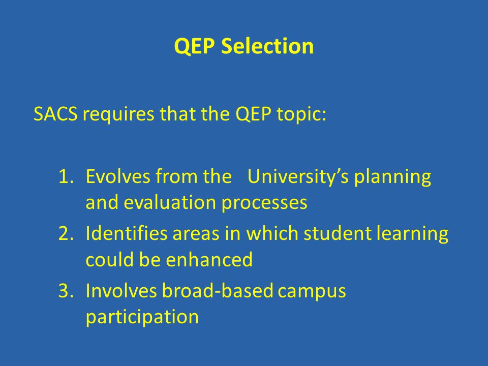 QEP Selection SACS requires that the QEP topic: 1.Evolves from the University's planning and evaluation processes 2.Identifies areas in which student learning could be enhanced 3.Involves broad-based campus participation