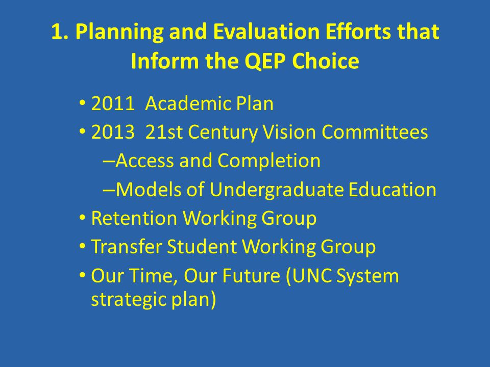 1. Planning and Evaluation Efforts that Inform the QEP Choice 2011 Academic Plan 2013 21st Century Vision Committees – Access and Completion – Models