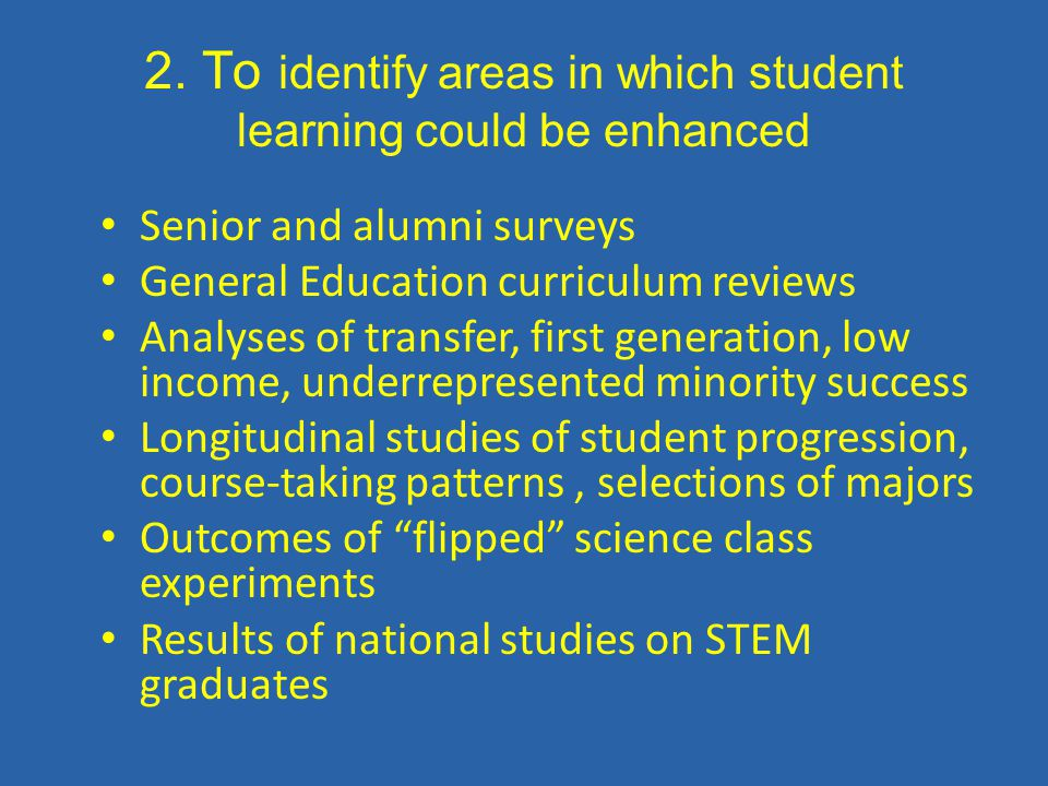 2. To identify areas in which student learning could be enhanced Senior and alumni surveys General Education curriculum reviews Analyses of transfer,