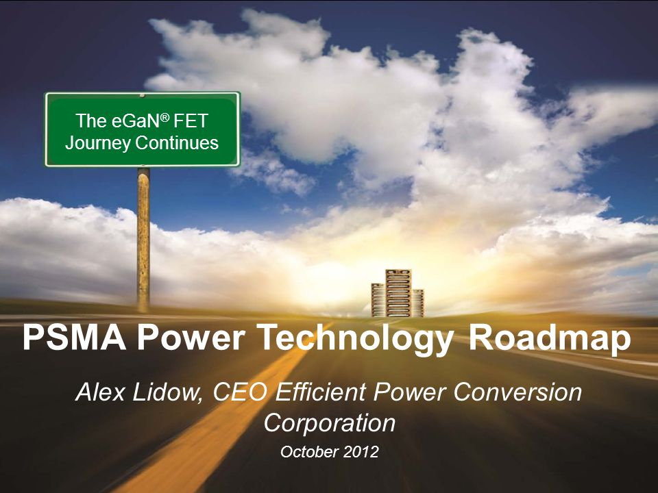 www.epc-co.com 1 EPC - The Leader in eGaN® FETs October 2012 Alex Lidow, CEO Efficient Power Conversion Corporation October 2012 The eGaN ® FET Journey Continues PSMA Power Technology Roadmap