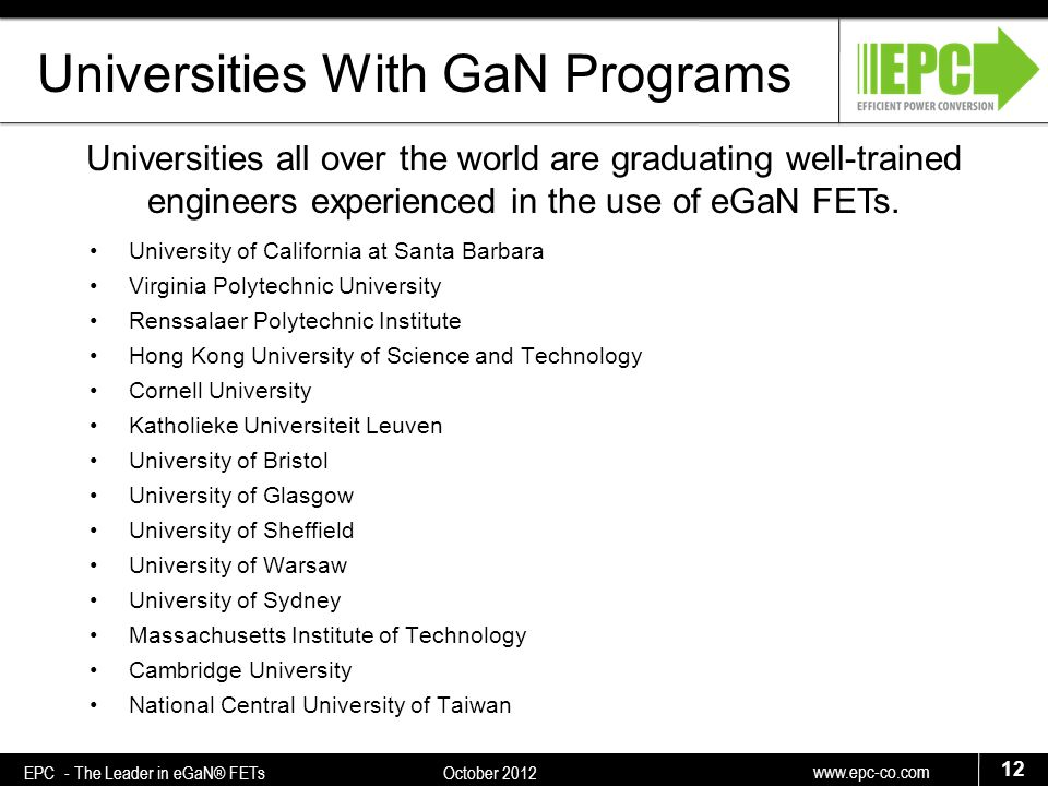 www.epc-co.com 12 EPC - The Leader in eGaN® FETs October 2012 Universities With GaN Programs University of California at Santa Barbara Virginia Polytechnic University Renssalaer Polytechnic Institute Hong Kong University of Science and Technology Cornell University Katholieke Universiteit Leuven University of Bristol University of Glasgow University of Sheffield University of Warsaw University of Sydney Massachusetts Institute of Technology Cambridge University National Central University of Taiwan Universities all over the world are graduating well-trained engineers experienced in the use of eGaN FETs.