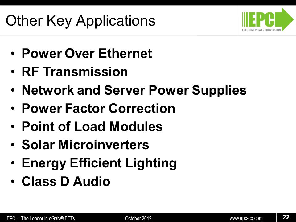www.epc-co.com 22 EPC - The Leader in eGaN® FETs October 2012 Other Key Applications Power Over Ethernet RF Transmission Network and Server Power Supplies Power Factor Correction Point of Load Modules Solar Microinverters Energy Efficient Lighting Class D Audio