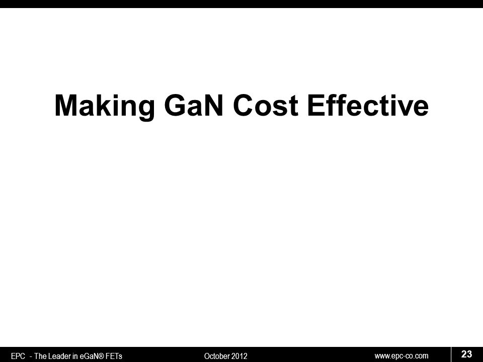 www.epc-co.com 23 EPC - The Leader in eGaN® FETs October 2012 Making GaN Cost Effective