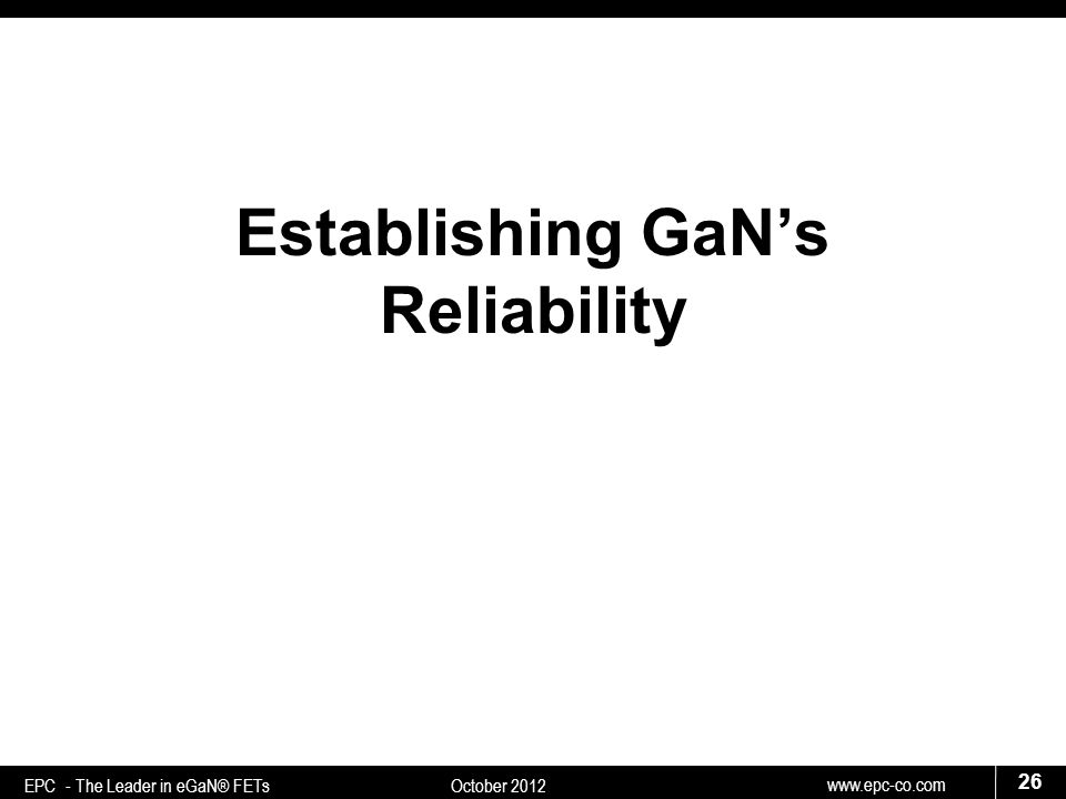 www.epc-co.com 26 EPC - The Leader in eGaN® FETs October 2012 Establishing GaN's Reliability