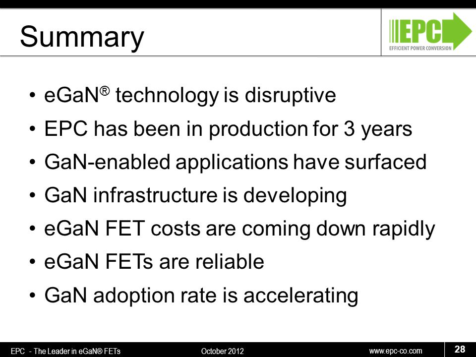 www.epc-co.com 28 EPC - The Leader in eGaN® FETs October 2012 Summary eGaN ® technology is disruptive EPC has been in production for 3 years GaN-enabled applications have surfaced GaN infrastructure is developing eGaN FET costs are coming down rapidly eGaN FETs are reliable GaN adoption rate is accelerating