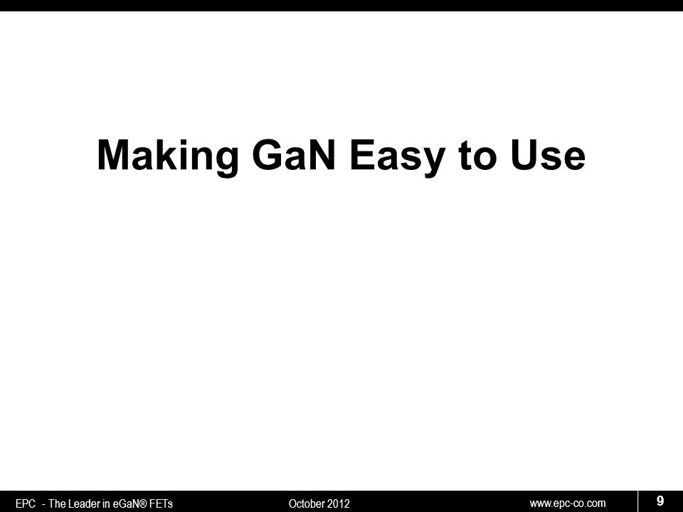 www.epc-co.com 9 EPC - The Leader in eGaN® FETs October 2012 Making GaN Easy to Use