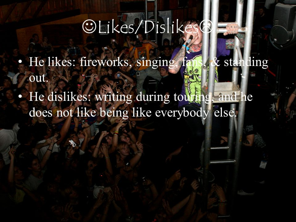 Likes/Dislikes  He likes: fireworks, singing, fans, & standing out. He dislikes: writing during touring, and he does not like being like everybody el