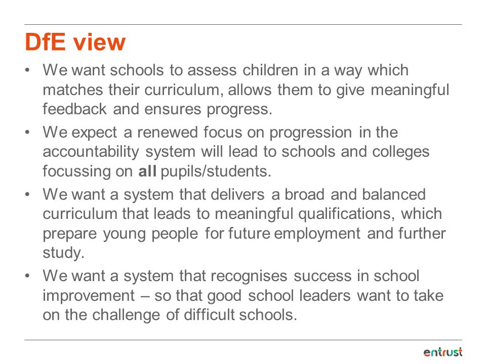DfE view We want schools to assess children in a way which matches their curriculum, allows them to give meaningful feedback and ensures progress. We