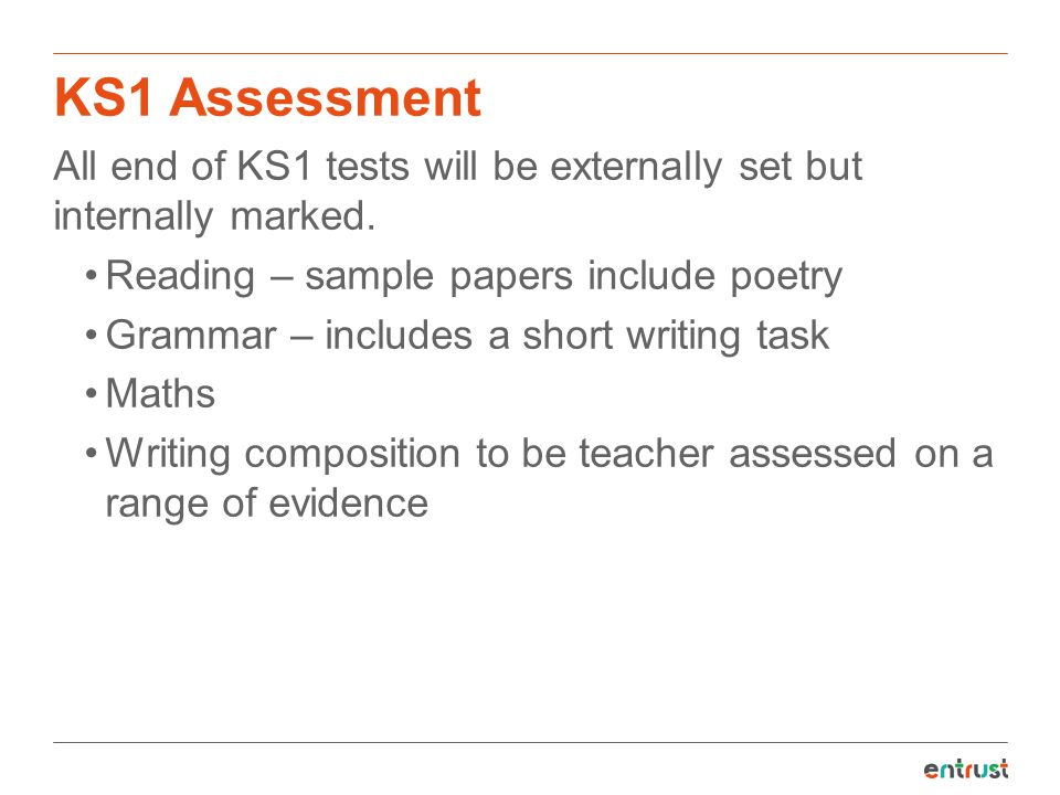 KS1 Assessment All end of KS1 tests will be externally set but internally marked. Reading – sample papers include poetry Grammar – includes a short wr