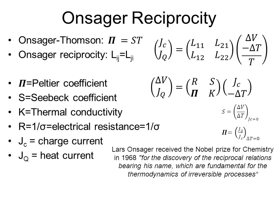Onsager Reciprocity Spin dependant Seebeck effect Spin dependant Peltier effect Lars Onsager received the Nobel prize for Chemistry in 1968 for the discovery of the reciprocal relations bearing his name, which are fundamental for the thermodynamics of irreversible processes