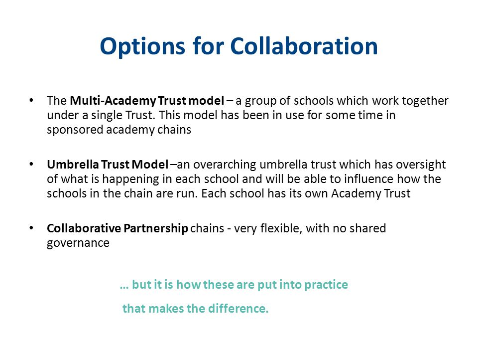 Options for Collaboration The Multi-Academy Trust model – a group of schools which work together under a single Trust. This model has been in use for