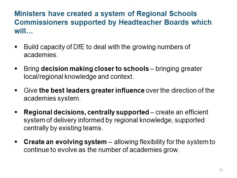 Ministers have created a system of Regional Schools Commissioners supported by Headteacher Boards which will…  Build capacity of DfE to deal with the