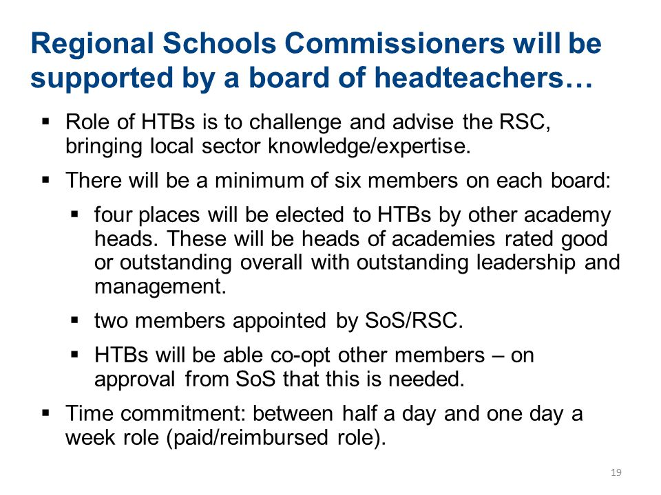 19 Regional Schools Commissioners will be supported by a board of headteachers…  Role of HTBs is to challenge and advise the RSC, bringing local sect