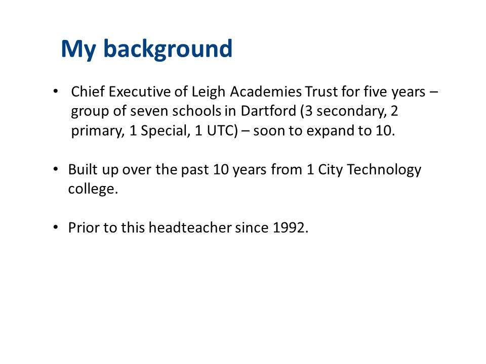 My background Chief Executive of Leigh Academies Trust for five years – group of seven schools in Dartford (3 secondary, 2 primary, 1 Special, 1 UTC)