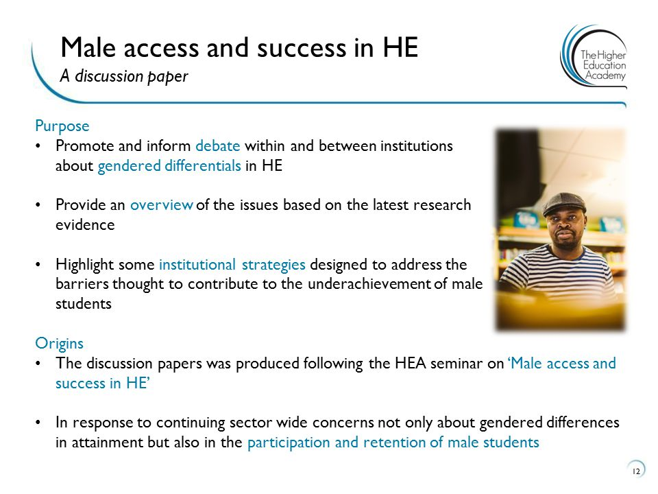 12 Male access and success in HE A discussion paper Purpose Promote and inform debate within and between institutions about gendered differentials in HE Provide an overview of the issues based on the latest research evidence Highlight some institutional strategies designed to address the barriers thought to contribute to the underachievement of male students Origins The discussion papers was produced following the HEA seminar on 'Male access and success in HE' In response to continuing sector wide concerns not only about gendered differences in attainment but also in the participation and retention of male students