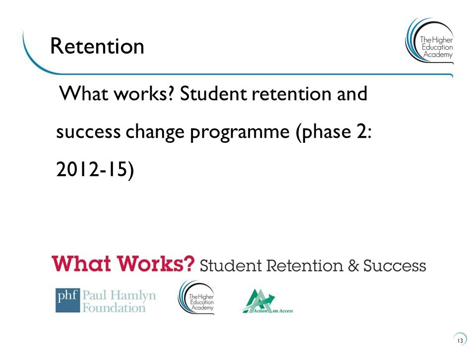 13 Retention What works Student retention and success change programme (phase 2: 2012-15)