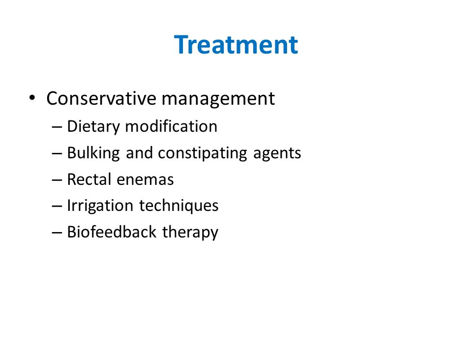 Treatment Conservative management – Dietary modification – Bulking and constipating agents – Rectal enemas – Irrigation techniques – Biofeedback therapy