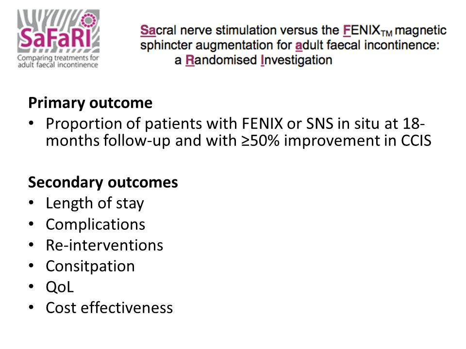 Primary outcome Proportion of patients with FENIX or SNS in situ at 18- months follow-up and with ≥50% improvement in CCIS Secondary outcomes Length of stay Complications Re-interventions Consitpation QoL Cost effectiveness