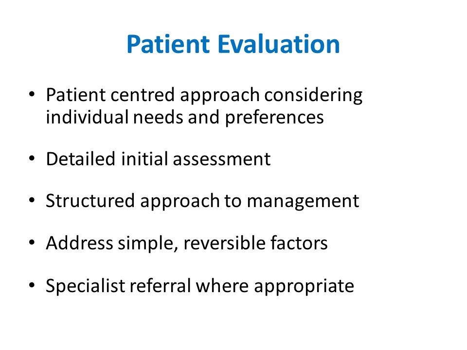 Patient Evaluation Patient centred approach considering individual needs and preferences Detailed initial assessment Structured approach to management Address simple, reversible factors Specialist referral where appropriate