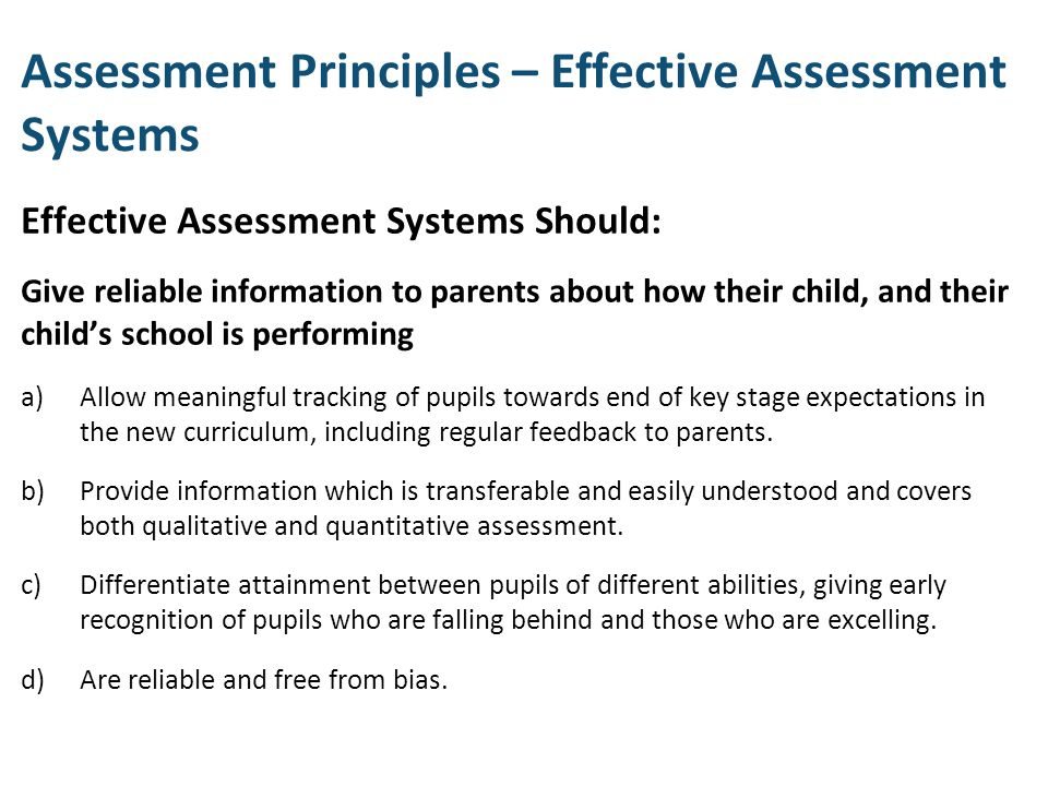 Assessment Principles – Effective Assessment Systems Effective Assessment Systems Should: Give reliable information to parents about how their child,