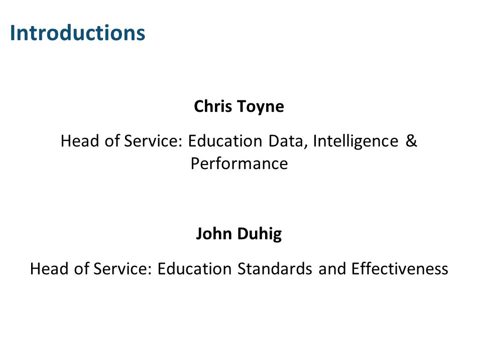Introductions Chris Toyne Head of Service: Education Data, Intelligence & Performance John Duhig Head of Service: Education Standards and Effectivenes