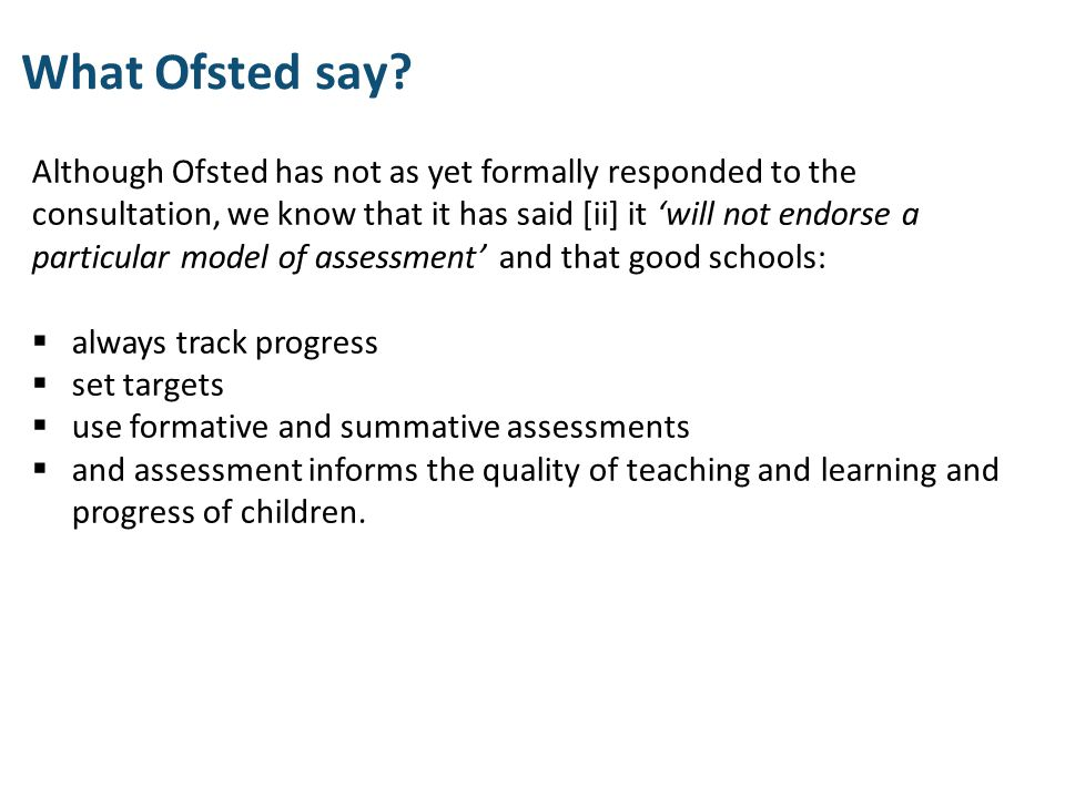 Although Ofsted has not as yet formally responded to the consultation, we know that it has said [ii] it 'will not endorse a particular model of assess