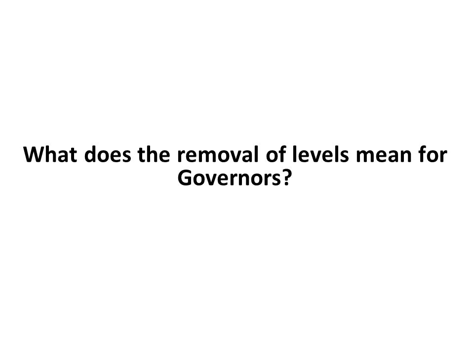 What does the removal of levels mean for Governors?