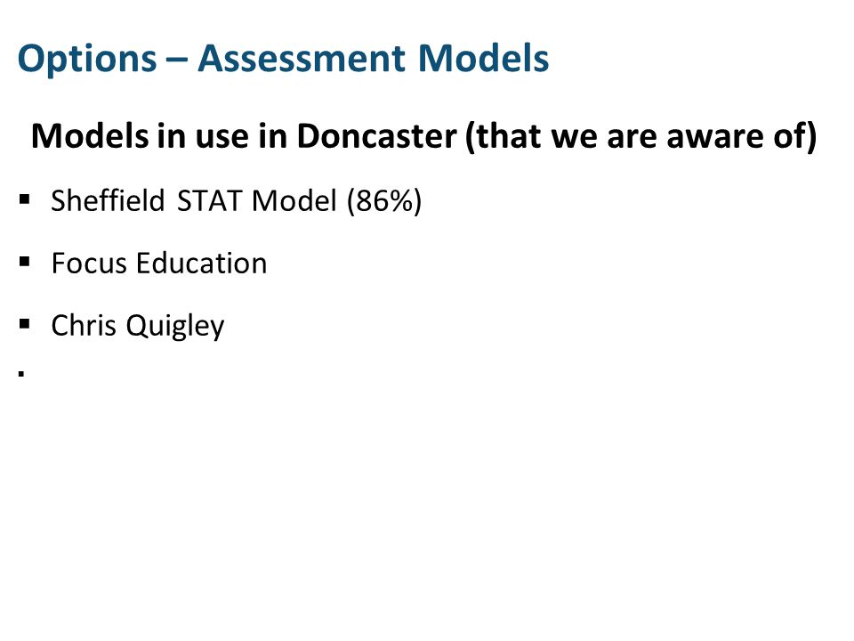 Models in use in Doncaster (that we are aware of)  Sheffield STAT Model (86%)  Focus Education  Chris Quigley  Options – Assessment Models