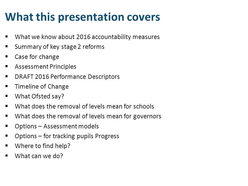 What this presentation covers  What we know about 2016 accountability measures  Summary of key stage 2 reforms  Case for change  Assessment Princi