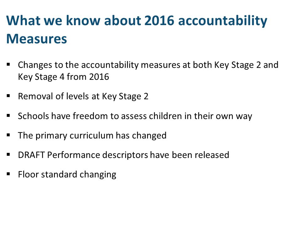 What we know about 2016 accountability Measures  Changes to the accountability measures at both Key Stage 2 and Key Stage 4 from 2016  Removal of le