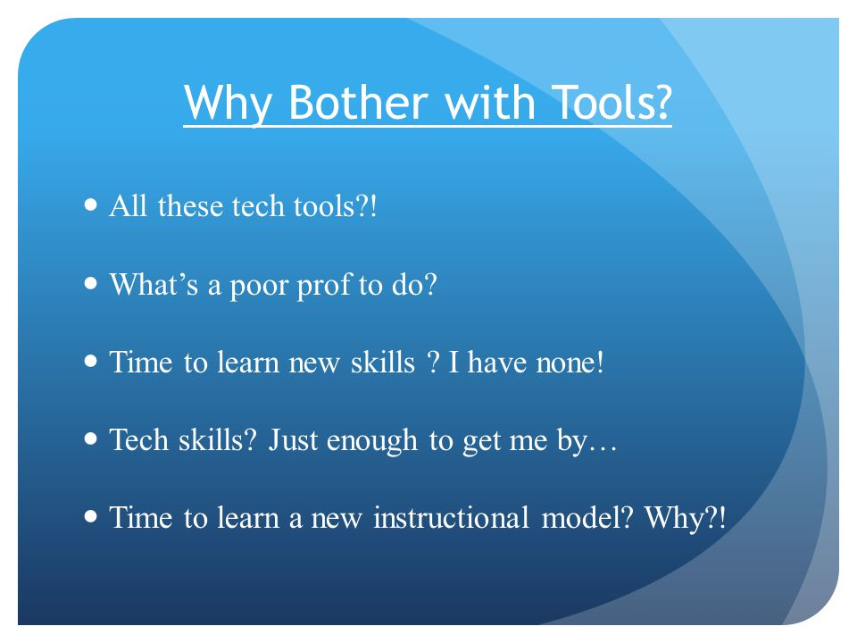 Why Bother with Tools. All these tech tools . What's a poor prof to do.