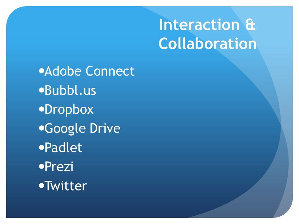Interaction & Collaboration Adobe Connect Bubbl.us Dropbox Google Drive Padlet Prezi Twitter