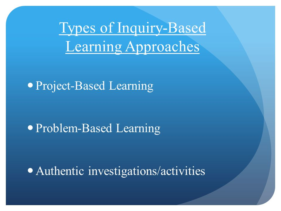 Types of Inquiry-Based Learning Approaches Project-Based Learning Problem-Based Learning Authentic investigations/activities