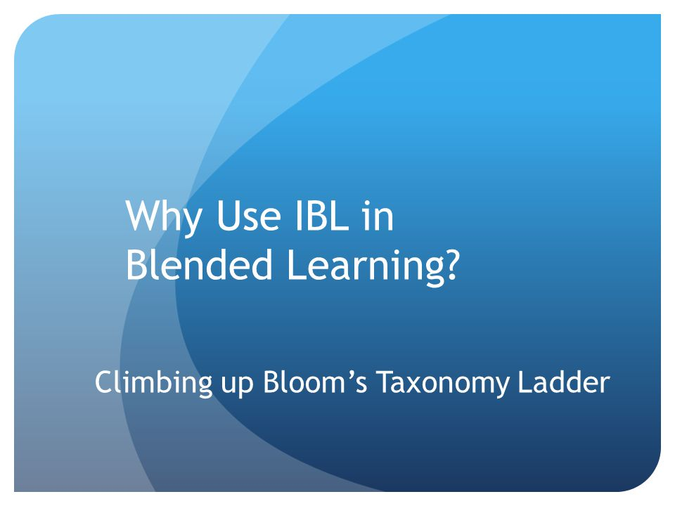 Why Use IBL in Blended Learning Climbing up Bloom's Taxonomy Ladder