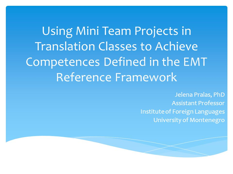 Using Mini Team Projects in Translation Classes to Achieve Competences Defined in the EMT Reference Framework Jelena Pralas, PhD Assistant Professor Institute of Foreign Languages University of Montenegro