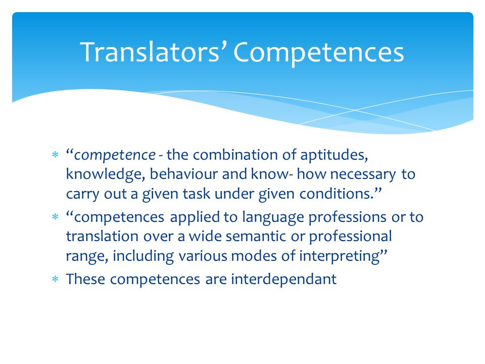  competence - the combination of aptitudes, knowledge, behaviour and know- how necessary to carry out a given task under given conditions.  competences applied to language professions or to translation over a wide semantic or professional range, including various modes of interpreting  These competences are interdependant Translators' Competences