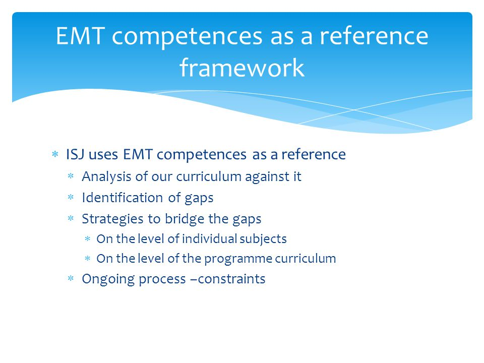  ISJ uses EMT competences as a reference  Analysis of our curriculum against it  Identification of gaps  Strategies to bridge the gaps  On the level of individual subjects  On the level of the programme curriculum  Ongoing process –constraints EMT competences as a reference framework