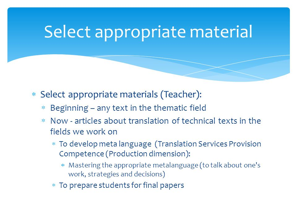  Select appropriate materials (Teacher):  Beginning – any text in the thematic field  Now - articles about translation of technical texts in the fields we work on  To develop meta language (Translation Services Provision Competence (Production dimension):  Mastering the appropriate metalanguage (to talk about one s work, strategies and decisions)  To prepare students for final papers Select appropriate material