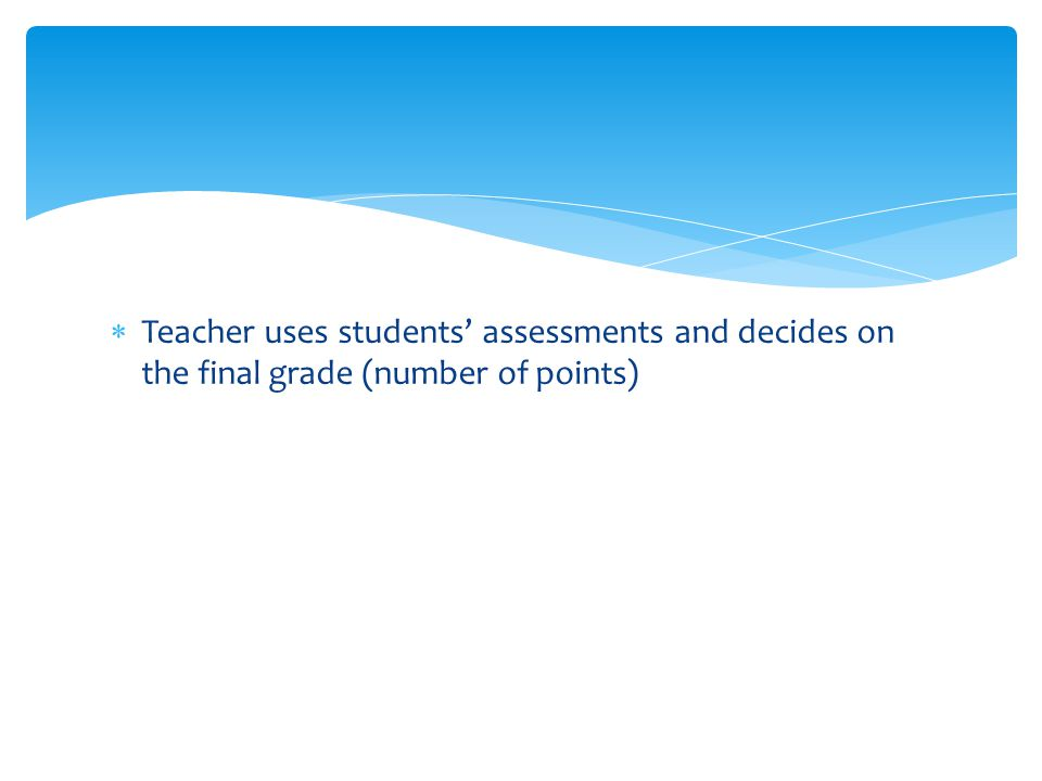  Teacher uses students' assessments and decides on the final grade (number of points)