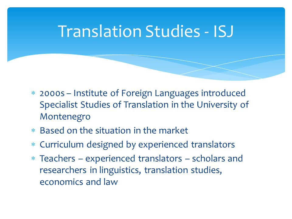  2000s – Institute of Foreign Languages introduced Specialist Studies of Translation in the University of Montenegro  Based on the situation in the market  Curriculum designed by experienced translators  Teachers – experienced translators – scholars and researchers in linguistics, translation studies, economics and law Translation Studies - ISJ