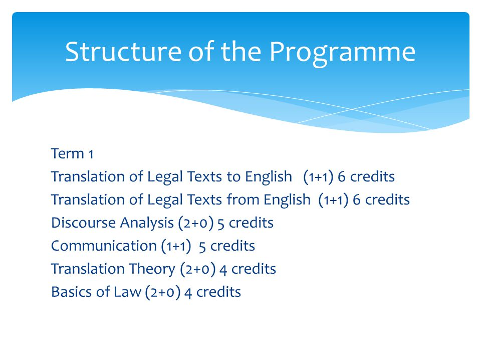 Term 1 Translation of Legal Texts to English (1+1) 6 credits Translation of Legal Texts from English (1+1) 6 credits Discourse Analysis (2+0) 5 credits Communication (1+1) 5 credits Translation Theory (2+0) 4 credits Basics of Law (2+0) 4 credits Structure of the Programme