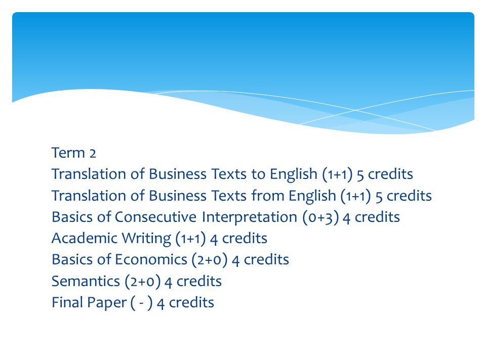 Term 2 Translation of Business Texts to English (1+1) 5 credits Translation of Business Texts from English (1+1) 5 credits Basics of Consecutive Interpretation (0+3) 4 credits Academic Writing (1+1) 4 credits Basics of Economics (2+0) 4 credits Semantics (2+0) 4 credits Final Paper ( - ) 4 credits