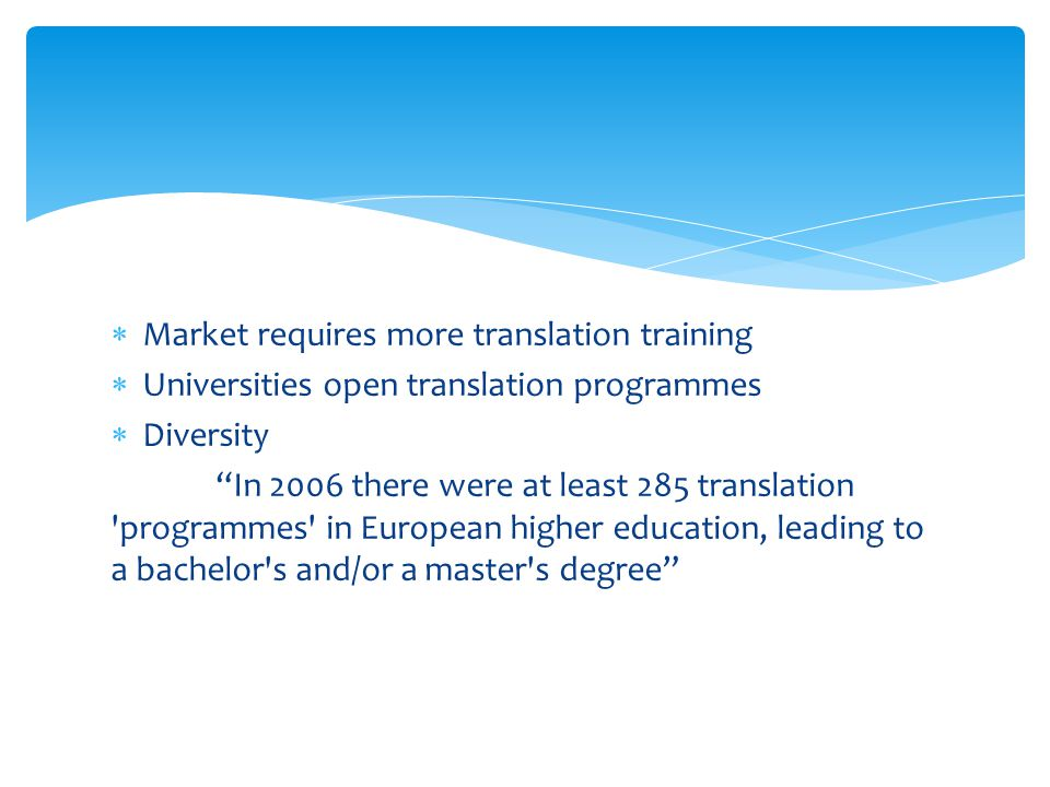  Market requires more translation training  Universities open translation programmes  Diversity In 2006 there were at least 285 translation programmes in European higher education, leading to a bachelor s and/or a master s degree