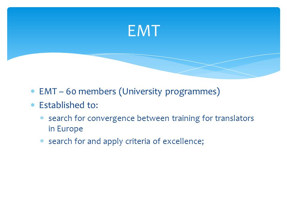  EMT – 60 members (University programmes)  Established to:  search for convergence between training for translators in Europe  search for and apply criteria of excellence; EMT