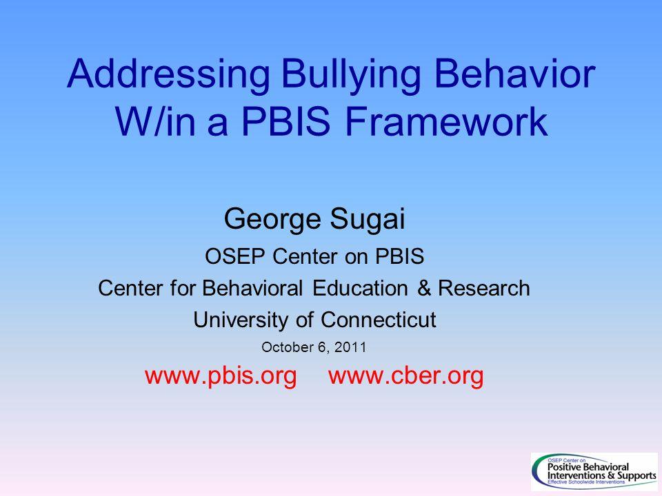 Addressing Bullying Behavior W/in a PBIS Framework George Sugai OSEP Center on PBIS Center for Behavioral Education & Research University of Connecticut October 6, 2011 www.pbis.org www.cber.org