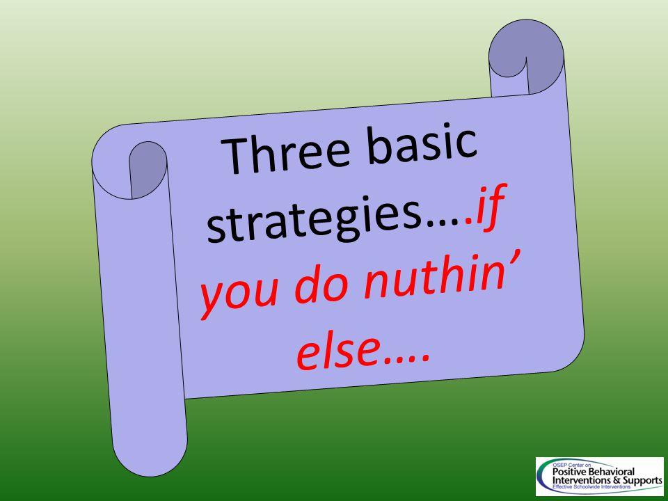 Three basic strategies….if you do nuthin' else….