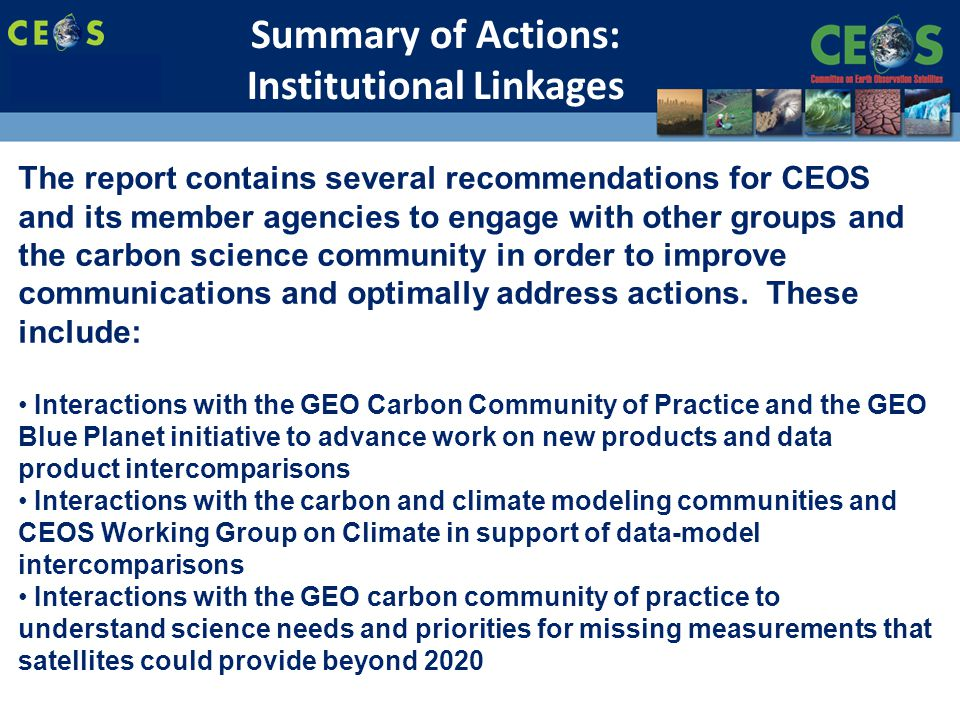 SIT-28 Meeting Hampton, Virginia, USA 11-15 March 2013 The report contains several recommendations for CEOS and its member agencies to engage with other groups and the carbon science community in order to improve communications and optimally address actions.