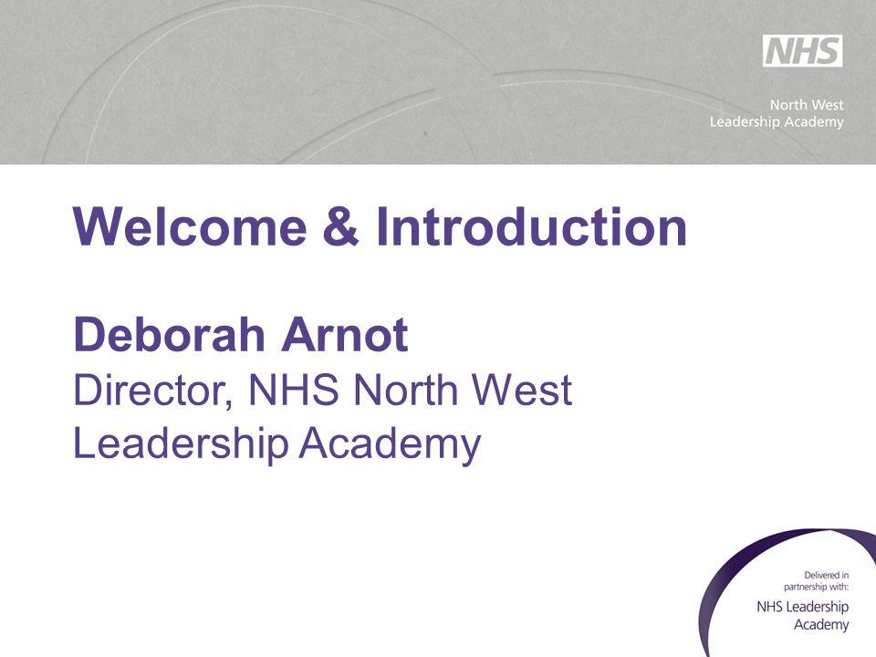 Welcome & Introduction Deborah Arnot Director, NHS North West Leadership Academy